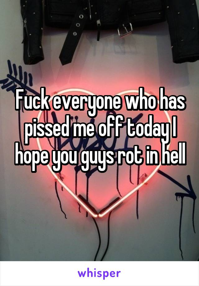 Fuck everyone who has pissed me off today I hope you guys rot in hell