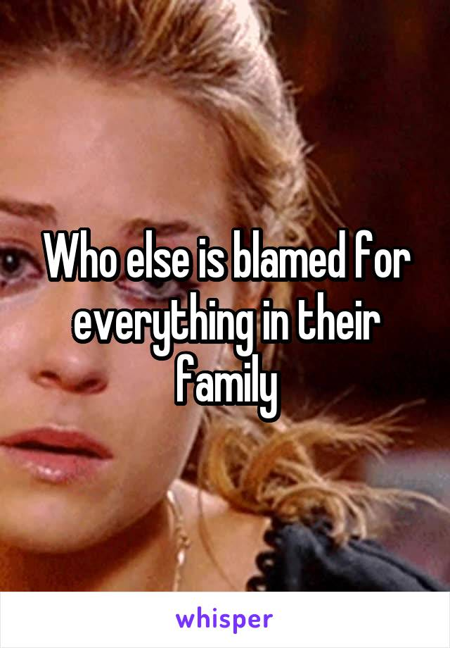 Who else is blamed for everything in their family