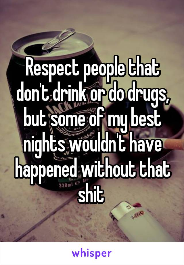 Respect people that don't drink or do drugs, but some of my best nights wouldn't have happened without that shit