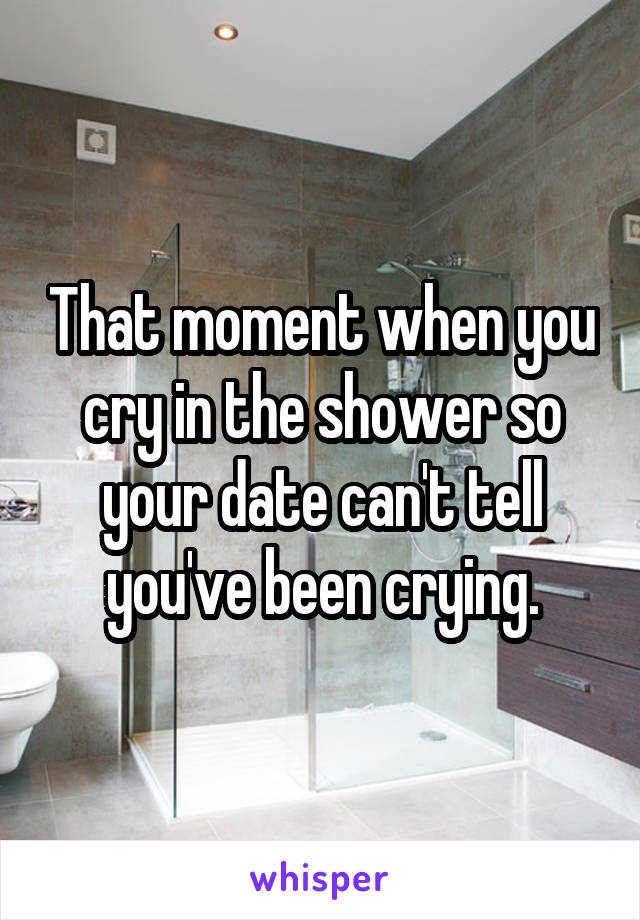 That moment when you cry in the shower so your date can't tell you've been crying.