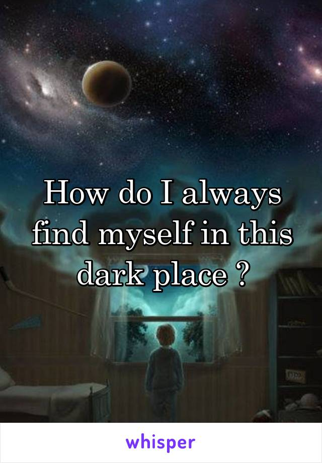 How do I always find myself in this dark place ?