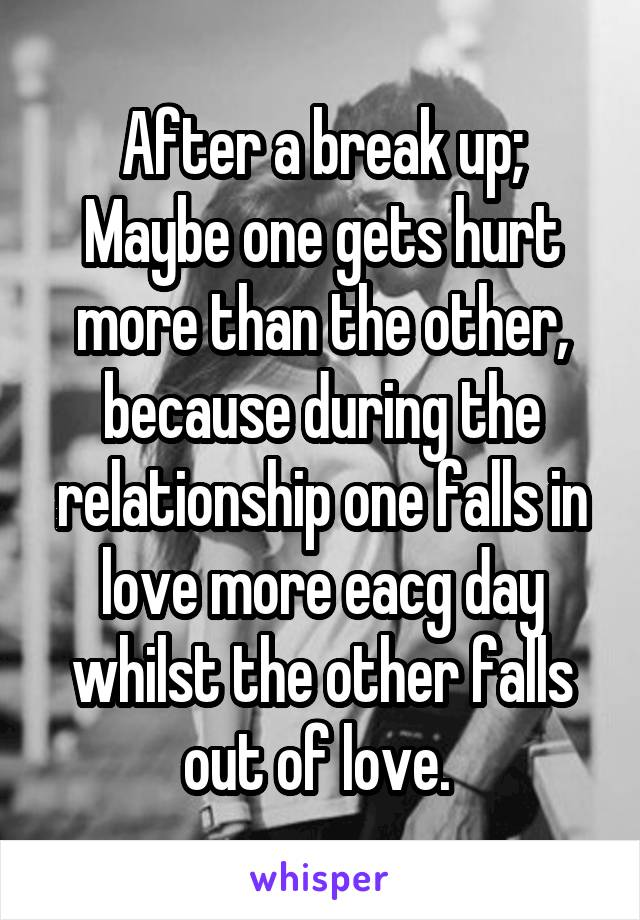 After a break up; Maybe one gets hurt more than the other, because during the relationship one falls in love more eacg day whilst the other falls out of love.