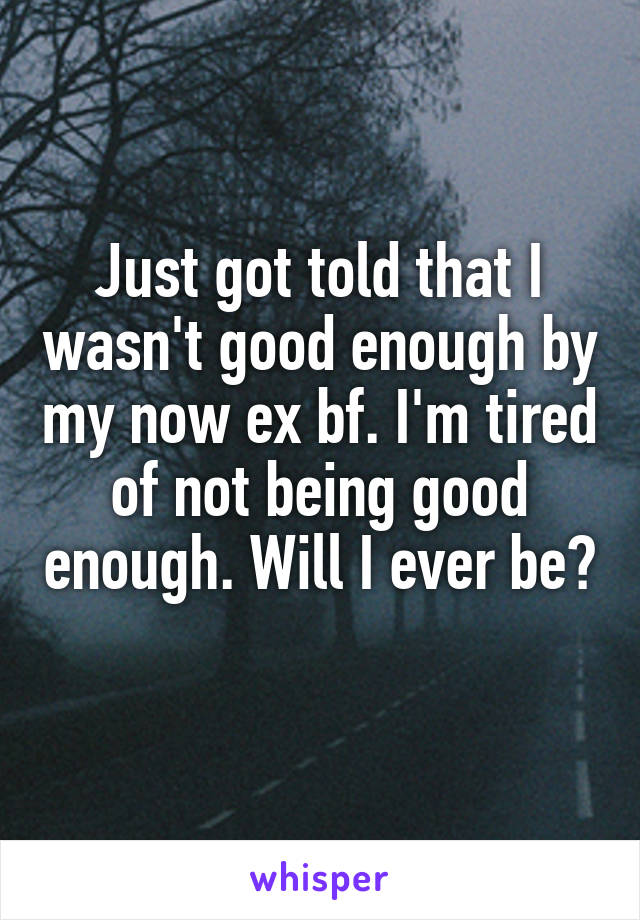 Just got told that I wasn't good enough by my now ex bf. I'm tired of not being good enough. Will I ever be?