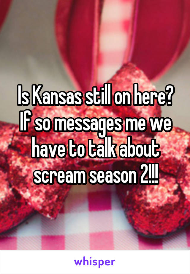 Is Kansas still on here? If so messages me we have to talk about scream season 2!!!
