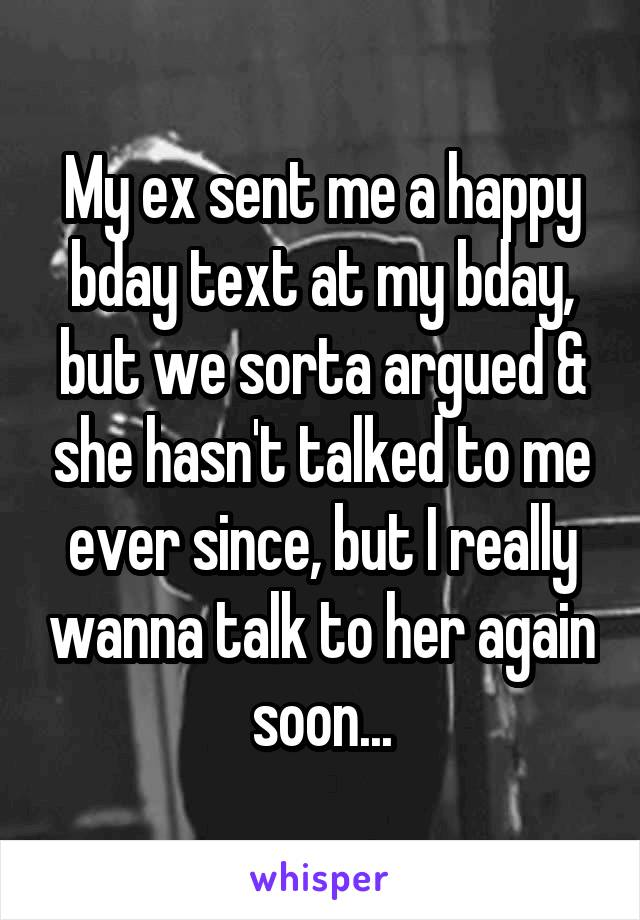 My ex sent me a happy bday text at my bday, but we sorta argued & she hasn't talked to me ever since, but I really wanna talk to her again soon...