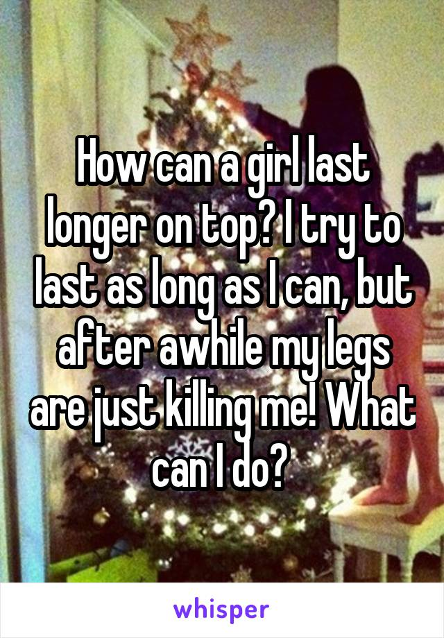How can a girl last longer on top? I try to last as long as I can, but after awhile my legs are just killing me! What can I do?