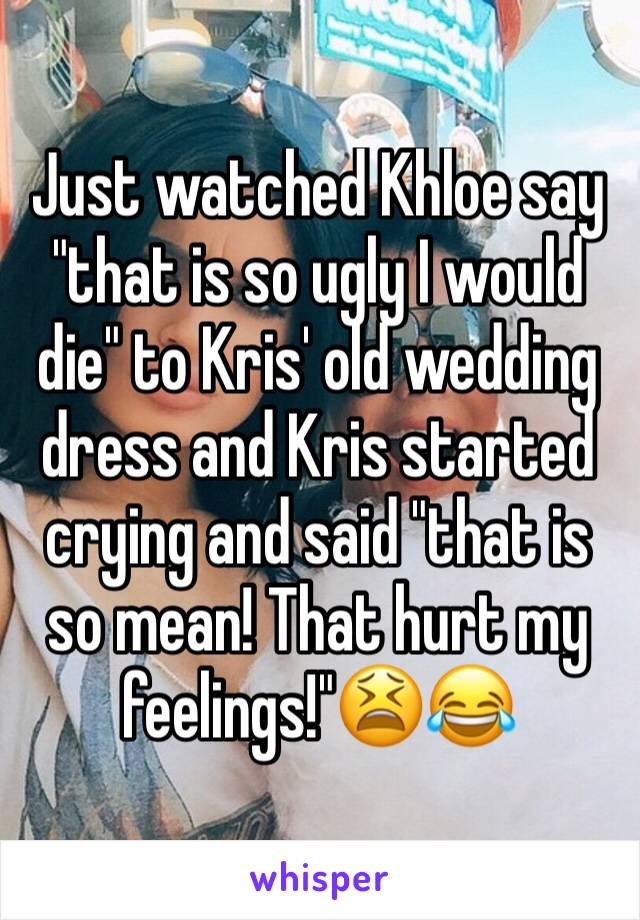 """Just watched Khloe say """"that is so ugly I would die"""" to Kris' old wedding dress and Kris started crying and said """"that is so mean! That hurt my feelings!""""😫😂"""