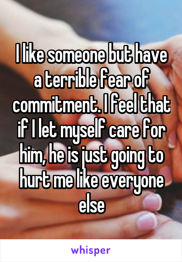 I like someone but have a terrible fear of commitment. I feel that if I let myself care for him, he is just going to hurt me like everyone else