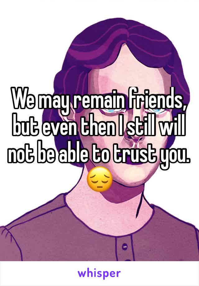 We may remain friends, but even then I still will not be able to trust you. 😔