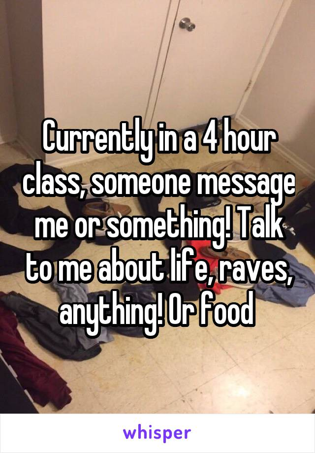 Currently in a 4 hour class, someone message me or something! Talk to me about life, raves, anything! Or food