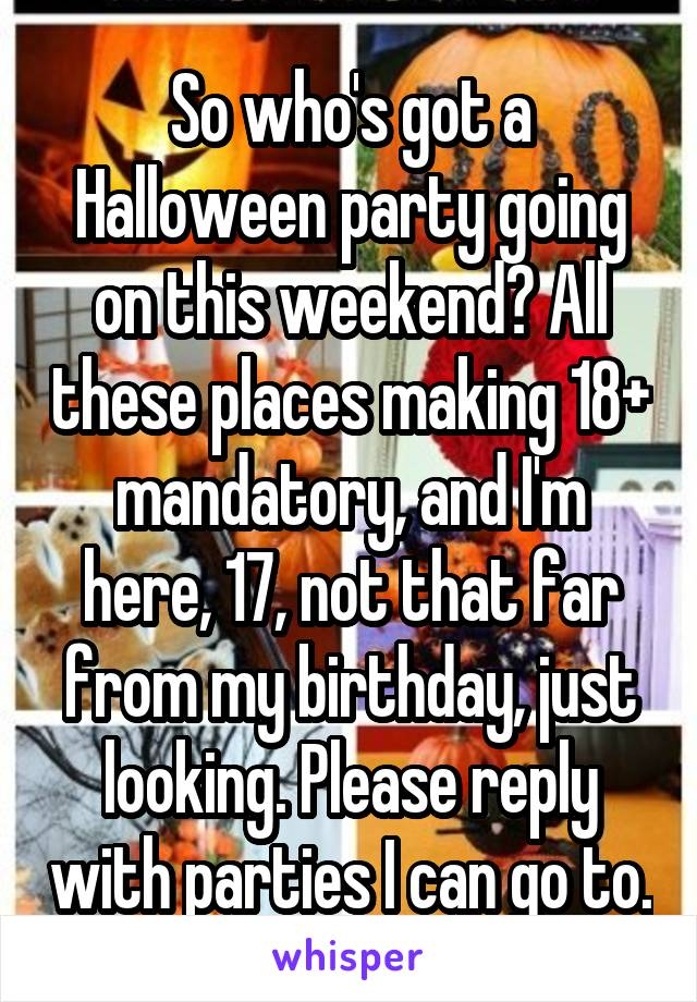 So who's got a Halloween party going on this weekend? All these places making 18+ mandatory, and I'm here, 17, not that far from my birthday, just looking. Please reply with parties I can go to.