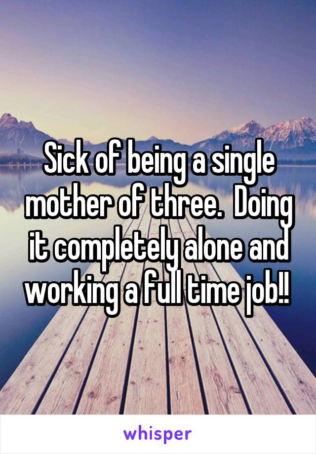 Sick of being a single mother of three.  Doing it completely alone and working a full time job!!