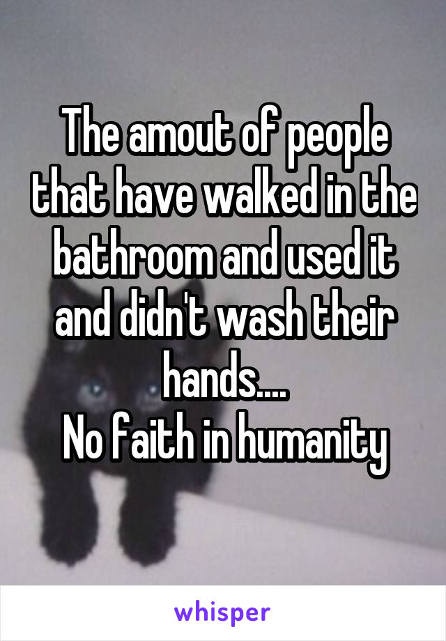 The amout of people that have walked in the bathroom and used it and didn't wash their hands.... No faith in humanity