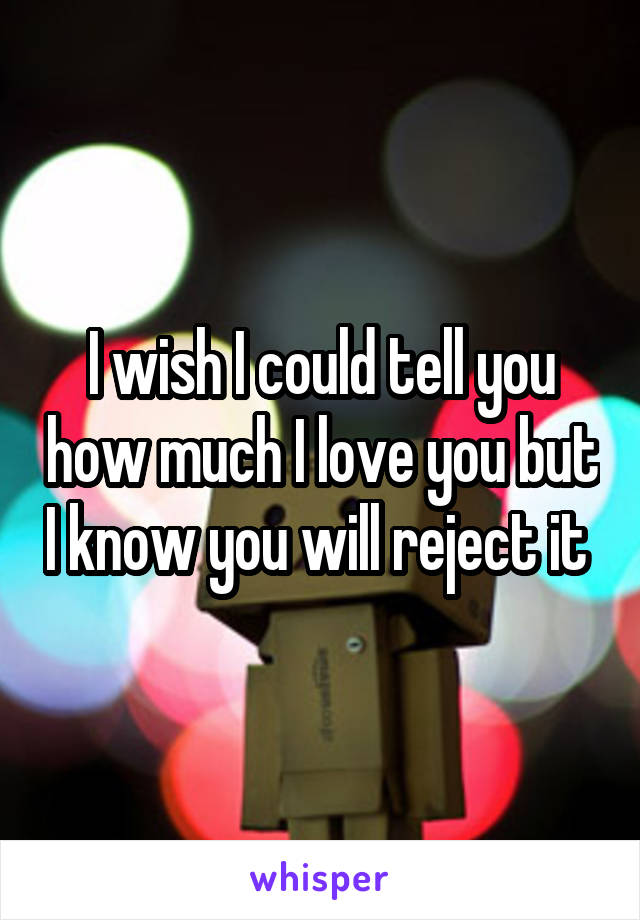 I wish I could tell you how much I love you but I know you will reject it