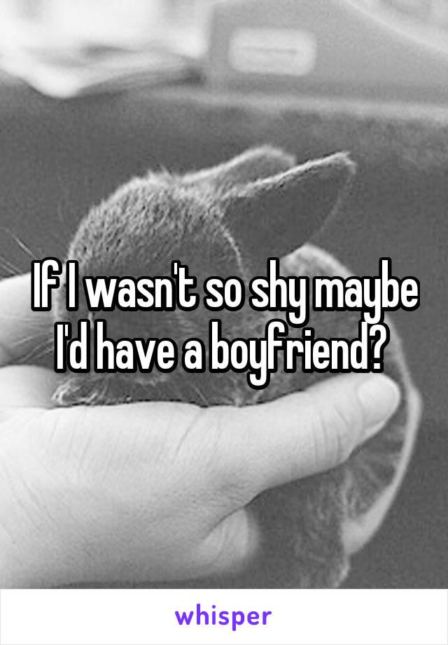 If I wasn't so shy maybe I'd have a boyfriend?