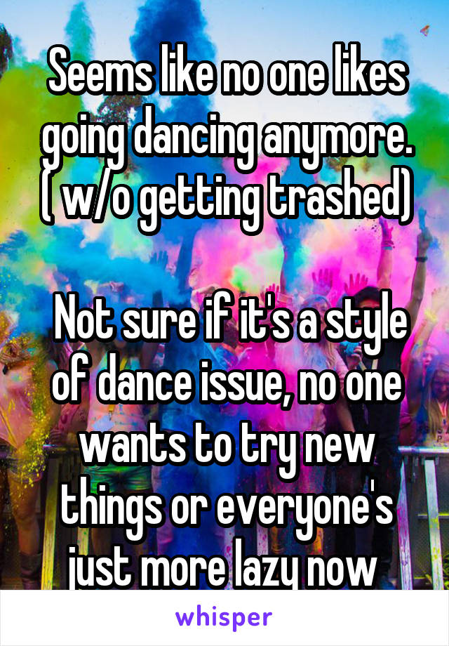 Seems like no one likes going dancing anymore. ( w/o getting trashed)   Not sure if it's a style of dance issue, no one wants to try new things or everyone's just more lazy now