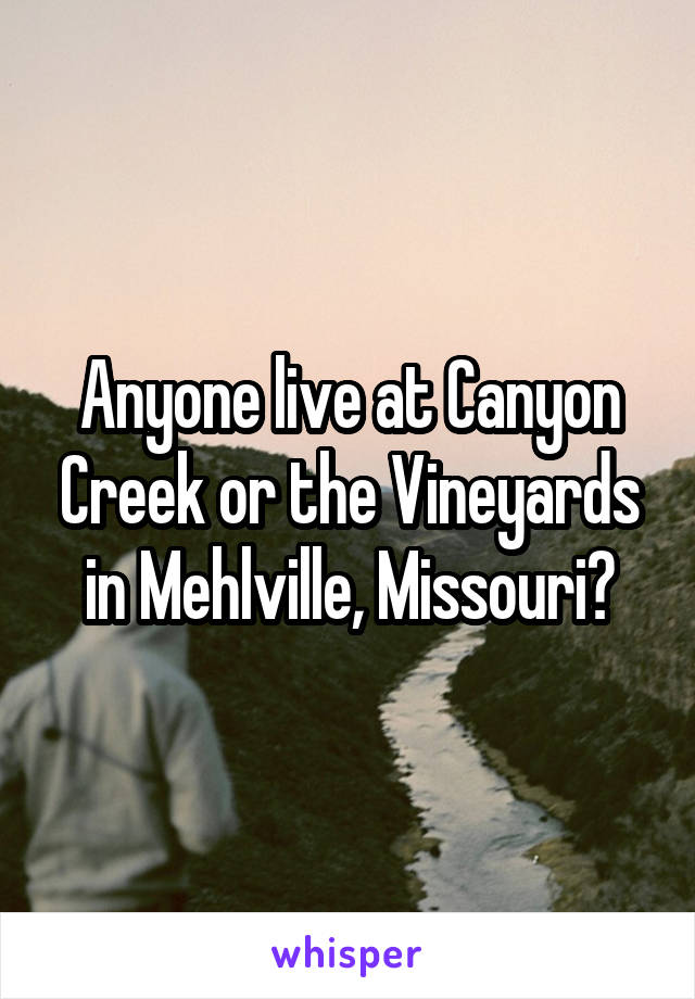 Anyone live at Canyon Creek or the Vineyards in Mehlville, Missouri?