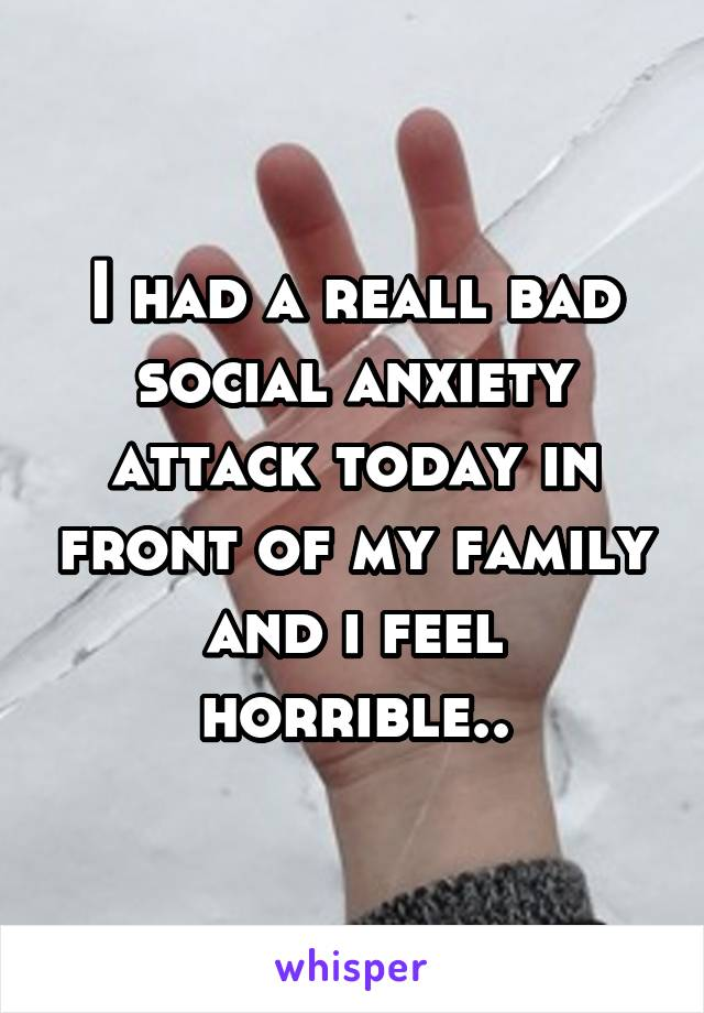 I had a reall bad social anxiety attack today in front of my family and i feel horrible..