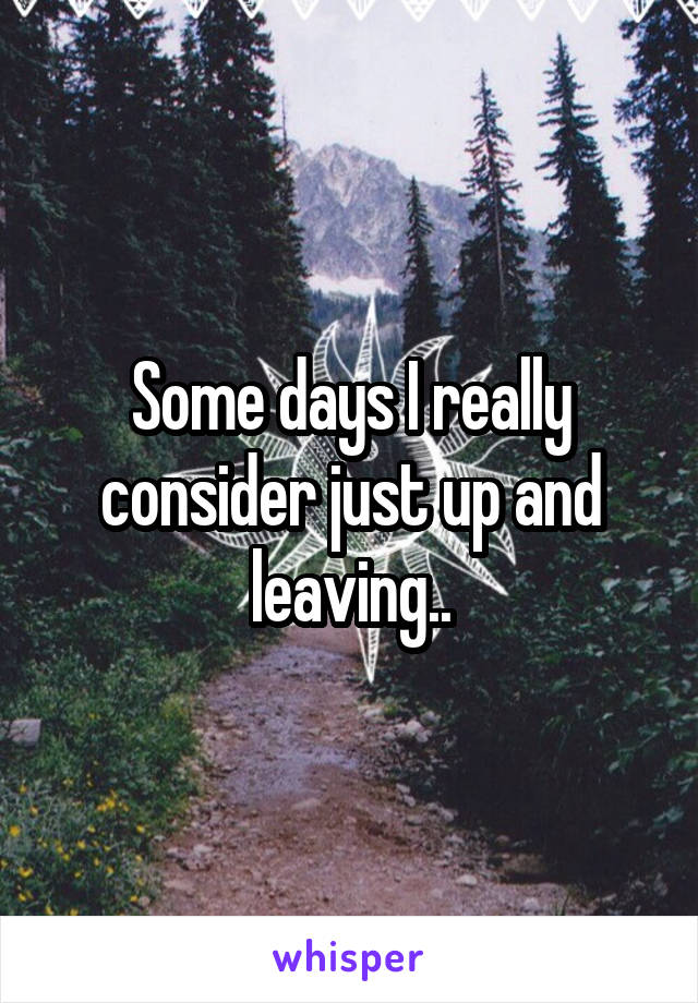 Some days I really consider just up and leaving..