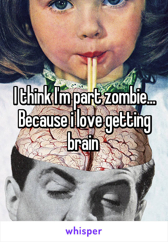 I think I'm part zombie... Because i love getting brain