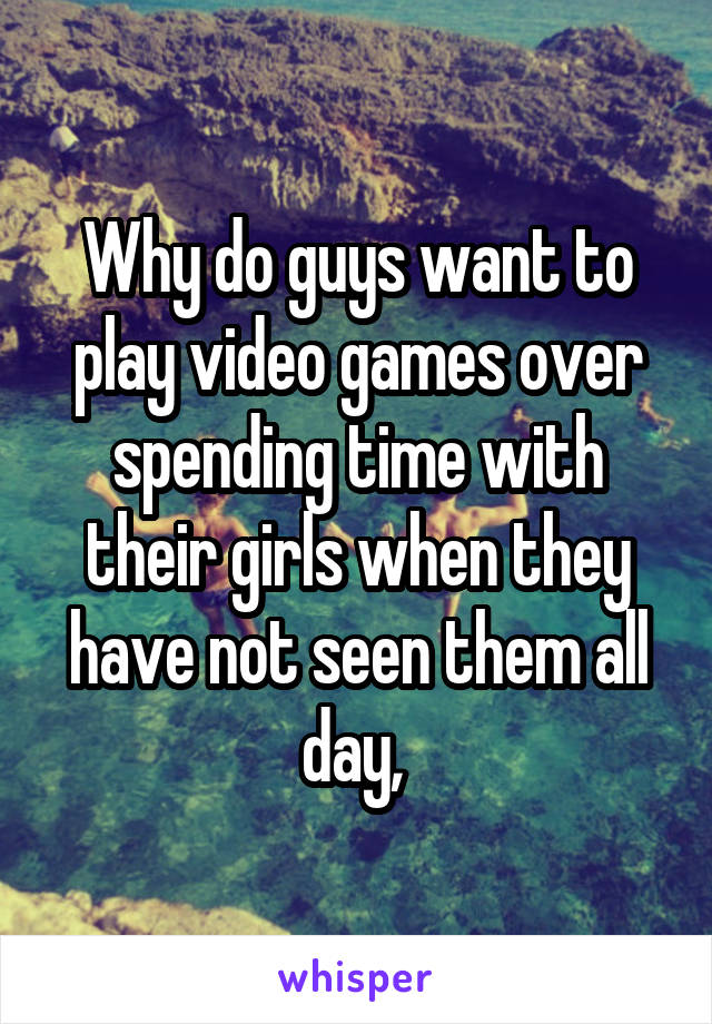 Why do guys want to play video games over spending time with their girls when they have not seen them all day,