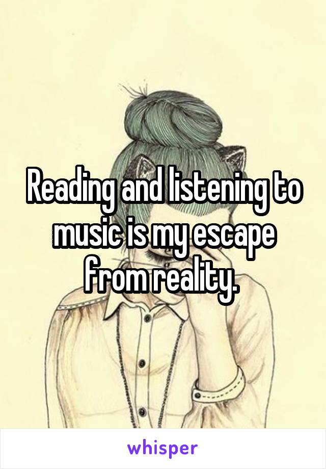 Reading and listening to music is my escape from reality.