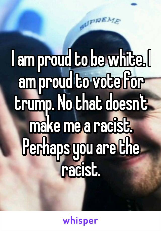 I am proud to be white. I am proud to vote for trump. No that doesn't make me a racist. Perhaps you are the racist.