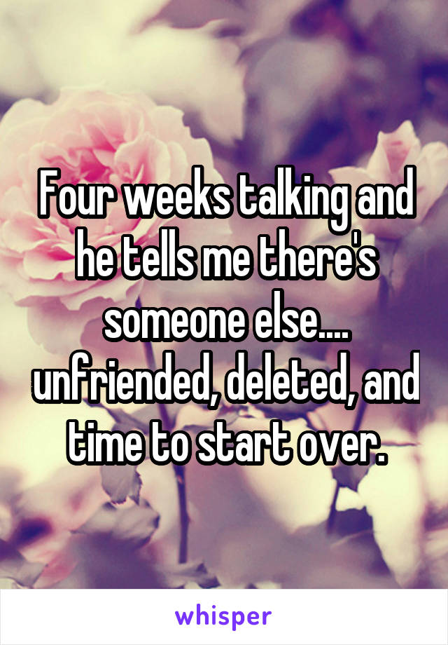 Four weeks talking and he tells me there's someone else.... unfriended, deleted, and time to start over.