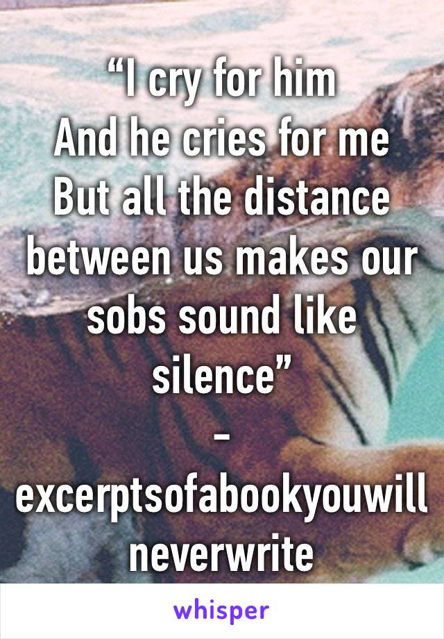 """""""I cry for himAnd he cries for me  But all the distance between us makes our sobs sound like silence"""" - excerptsofabookyouwillneverwrite"""