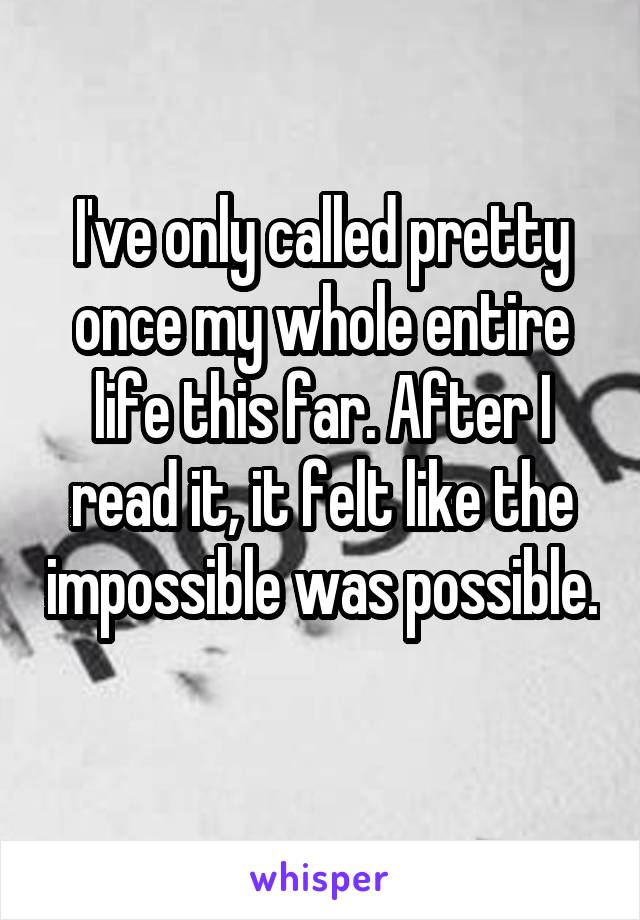 I've only called pretty once my whole entire life this far. After I read it, it felt like the impossible was possible.
