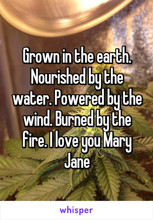 Grown in the earth. Nourished by the water. Powered by the wind. Burned by the fire. I love you Mary Jane