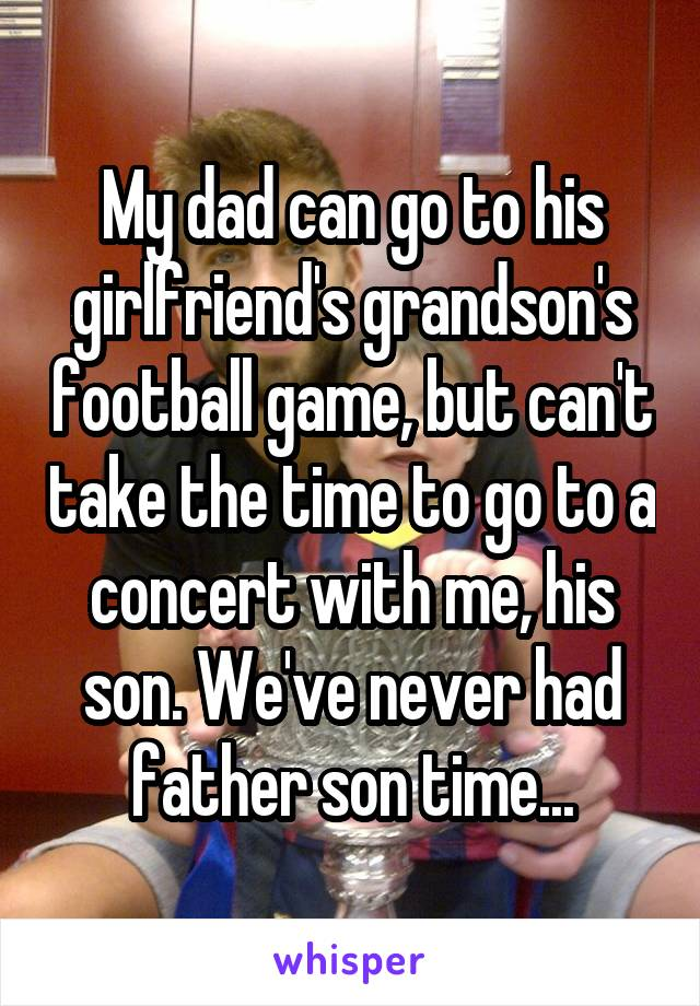 My dad can go to his girlfriend's grandson's football game, but can't take the time to go to a concert with me, his son. We've never had father son time...