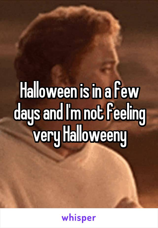 Halloween is in a few days and I'm not feeling very Halloweeny