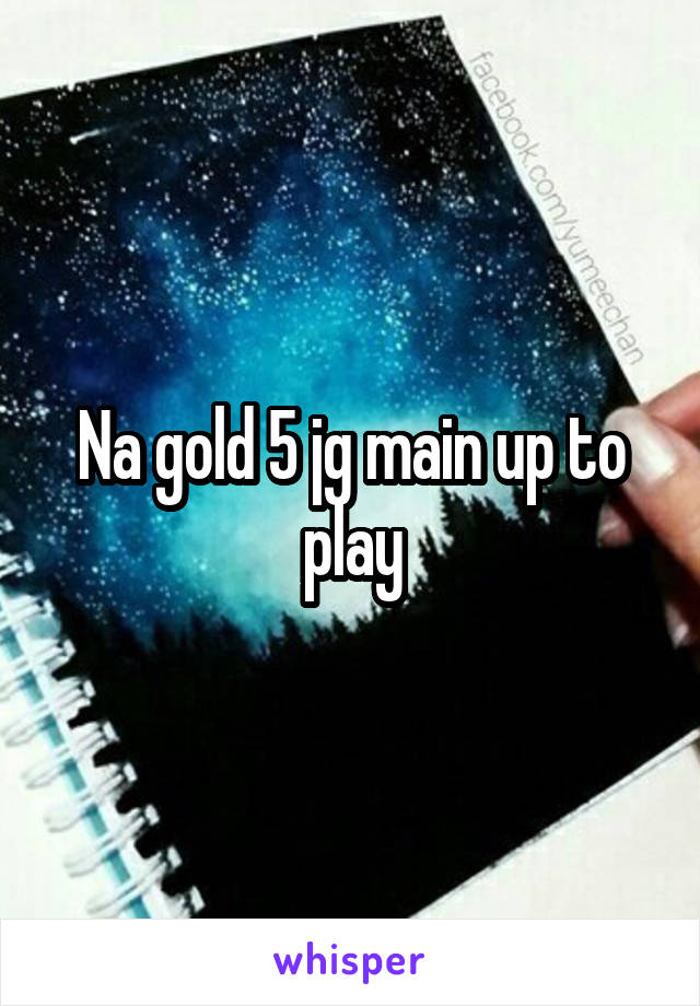 Na gold 5 jg main up to play
