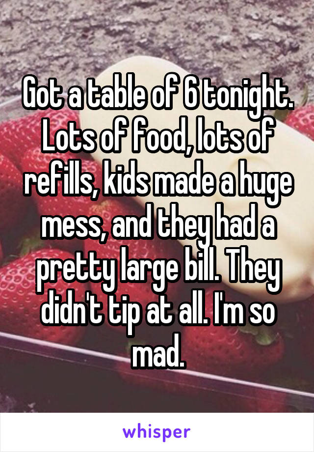 Got a table of 6 tonight. Lots of food, lots of refills, kids made a huge mess, and they had a pretty large bill. They didn't tip at all. I'm so mad.