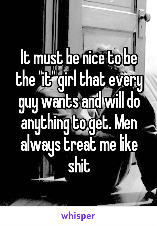 "It must be nice to be the ""it"" girl that every guy wants and will do anything to get. Men always treat me like shit"