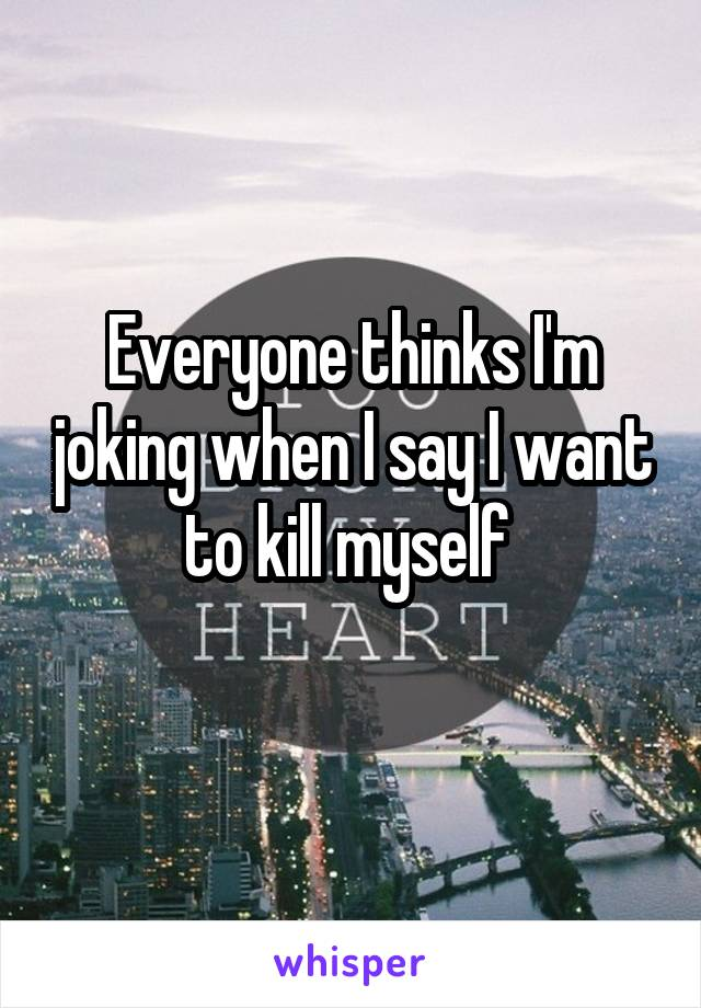 Everyone thinks I'm joking when I say I want to kill myself