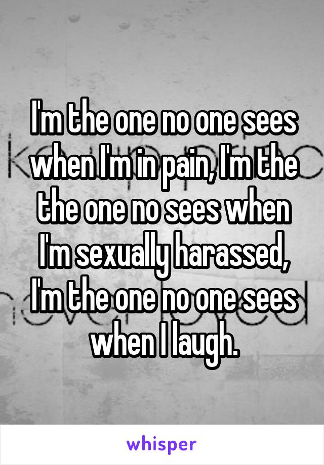I'm the one no one sees when I'm in pain, I'm the the one no sees when I'm sexually harassed, I'm the one no one sees when I laugh.