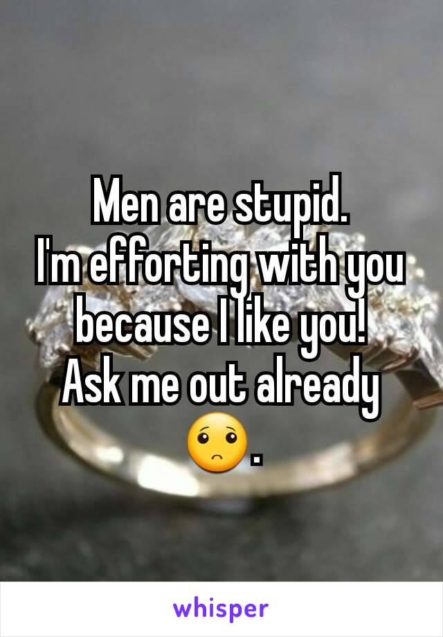 Men are stupid. I'm efforting with you because I like you! Ask me out already 🙁.