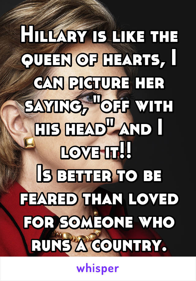 "Hillary is like the queen of hearts, I can picture her saying, ""off with his head"" and I love it!!  Is better to be feared than loved for someone who runs a country."