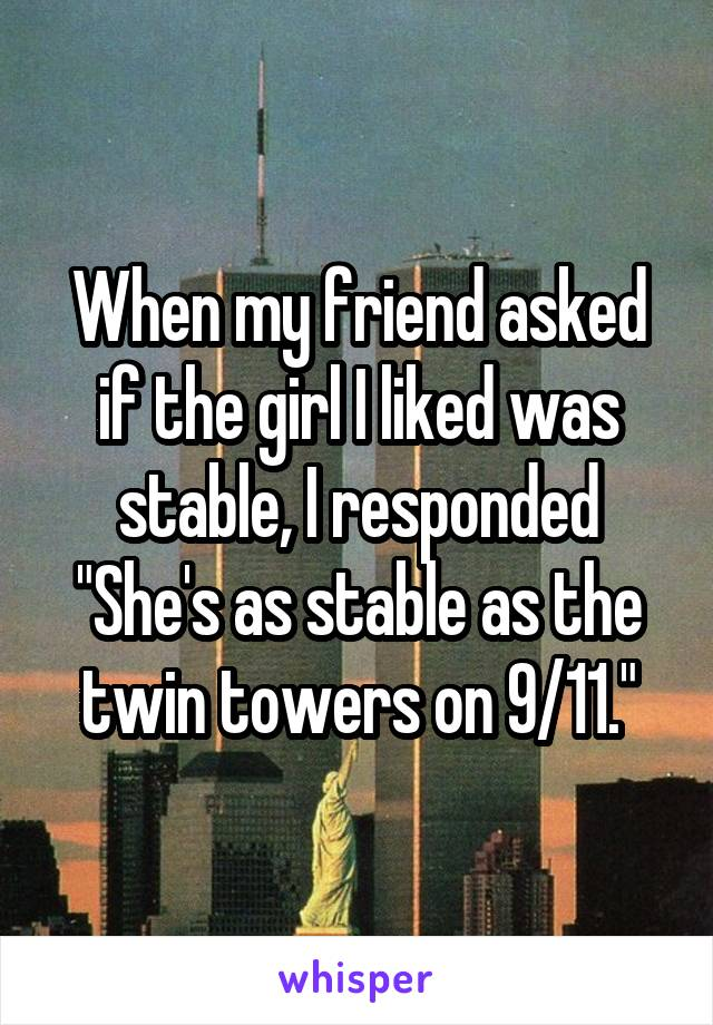 "When my friend asked if the girl I liked was stable, I responded ""She's as stable as the twin towers on 9/11."""