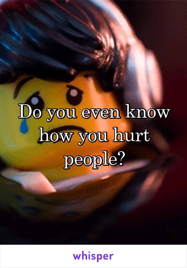 Do you even know how you hurt people?