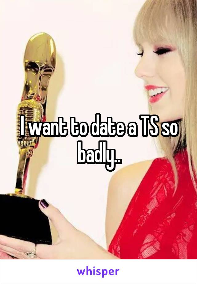 I want to date a TS so badly..