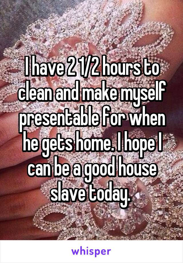 I have 2 1/2 hours to clean and make myself presentable for when he gets home. I hope I can be a good house slave today.