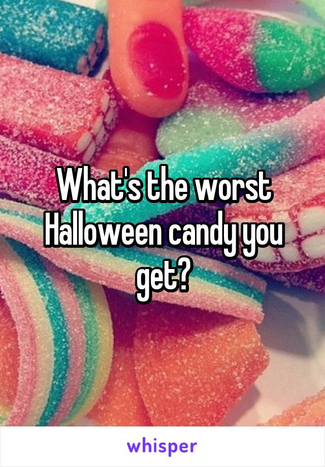 What's the worst Halloween candy you get?