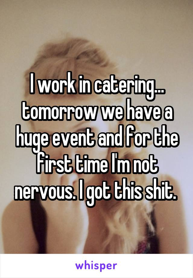 I work in catering... tomorrow we have a huge event and for the first time I'm not nervous. I got this shit.