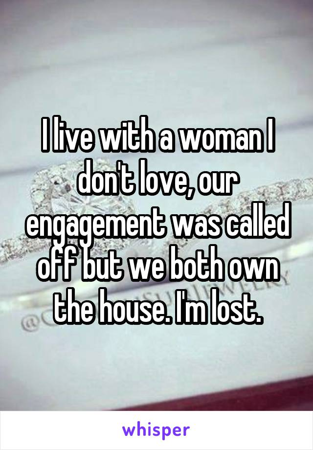 I live with a woman I don't love, our engagement was called off but we both own the house. I'm lost.