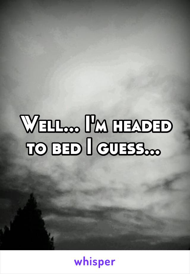 Well... I'm headed to bed I guess...