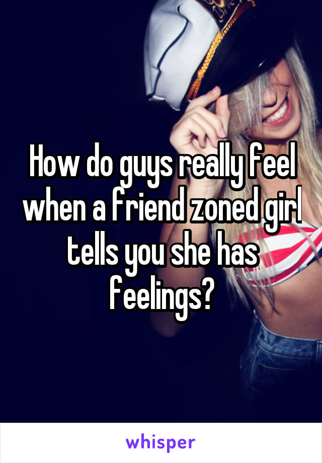 How do guys really feel when a friend zoned girl tells you she has feelings?