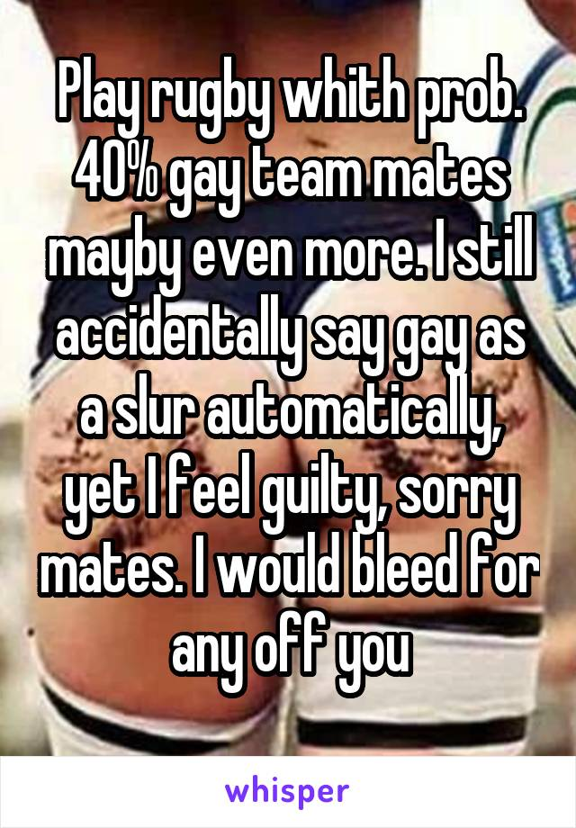 Play rugby whith prob. 40% gay team mates mayby even more. I still accidentally say gay as a slur automatically, yet I feel guilty, sorry mates. I would bleed for any off you